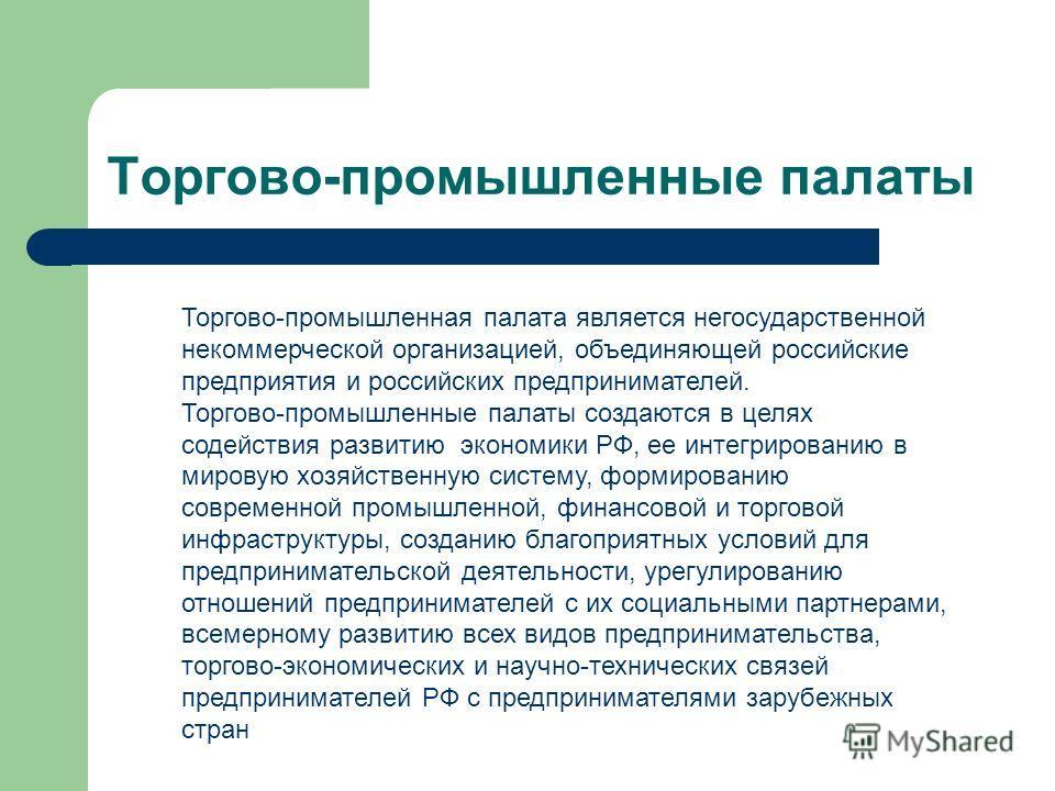 Торгово-промышленные палаты Торгово-промышленная палата является негосударственной некоммерческой организацией, объединяющей российские предприятия и российских предпринимателей. Торгово-промышленные палаты создаются в целях содействия развитию эконо