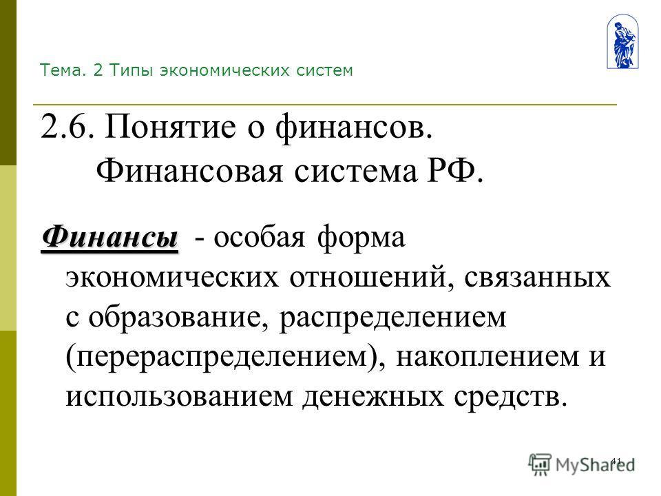 41 Тема. 2 Типы экономических систем Финансы Финансы - особая форма экономических отношений, связанных с образование, распределением (перераспределением), накоплением и использованием денежных средств. 2.6. Понятие о финансов. Финансовая система РФ.