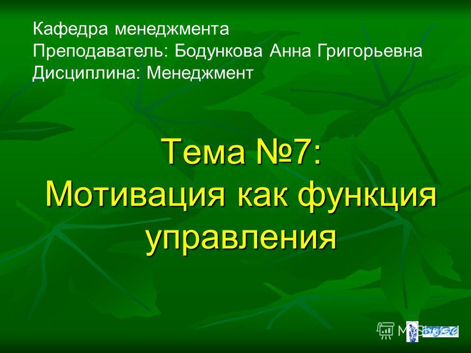 Кафедра менеджмента Преподаватель: Бодункова Анна Григорьевна Дисциплина: Менеджмент Тема 7: Мотивация как функция управления