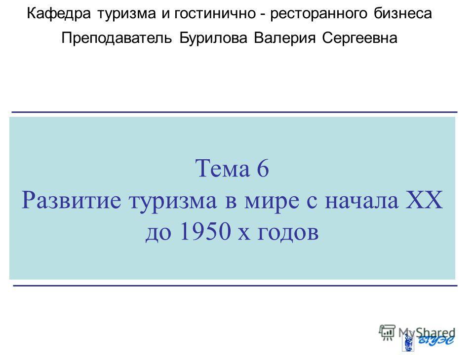 Тема 6 Развитие туризма в мире с начала XX до 1950 х годов Кафедра туризма и гостинично - ресторанного бизнеса Преподаватель Бурилова Валерия Сергеевна