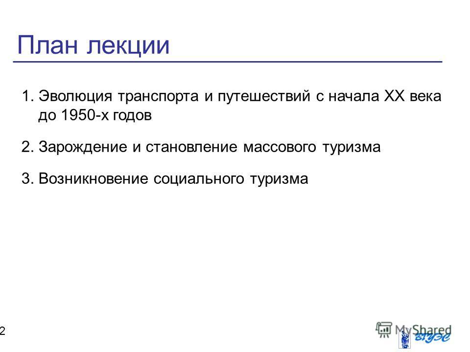 План лекции 2 1.Эволюция транспорта и путешествий с начала XX века до 1950-х годов 2.Зарождение и становление массового туризма 3.Возникновение социального туризма