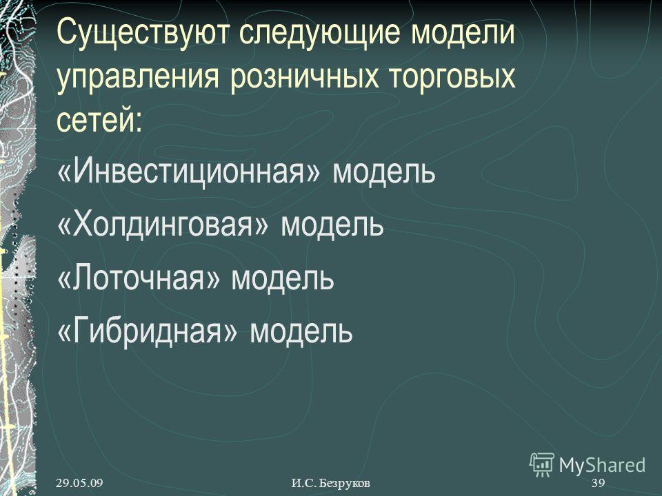 29.05.09И.С. Безруков39 Существуют следующие модели управления розничных торговых сетей: «Инвестиционная» модель «Холдинговая» модель «Лоточная» модель «Гибридная» модель