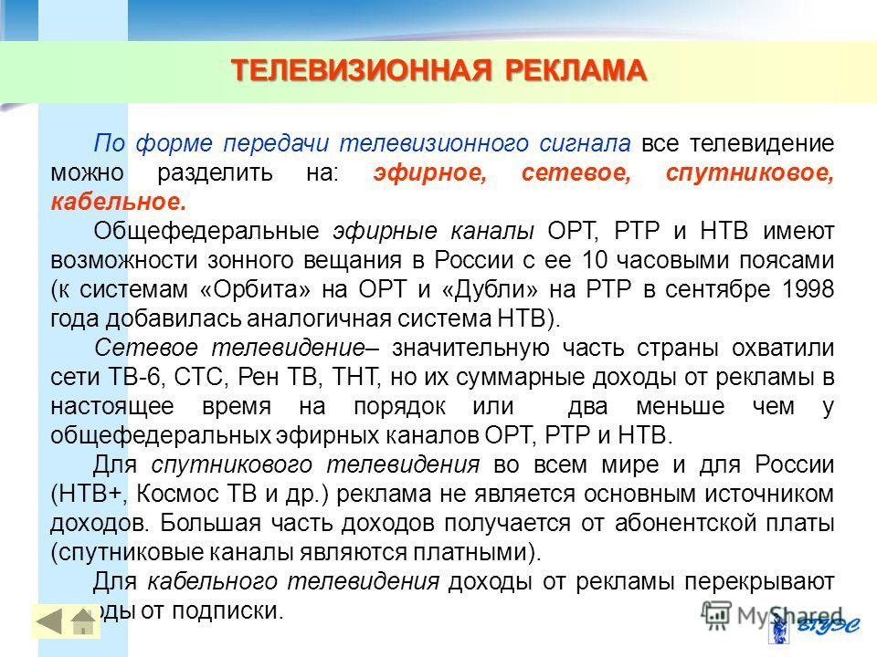 ТЕЛЕВИЗИОННАЯ РЕКЛАМА По форме передачи телевизионного сигнала все телевидение можно разделить на: эфирное, сетевое, спутниковое, кабельное. Общефедеральные эфирные каналы ОРТ, РТР и НТВ имеют возможности зонного вещания в России с ее 10 часовыми поя