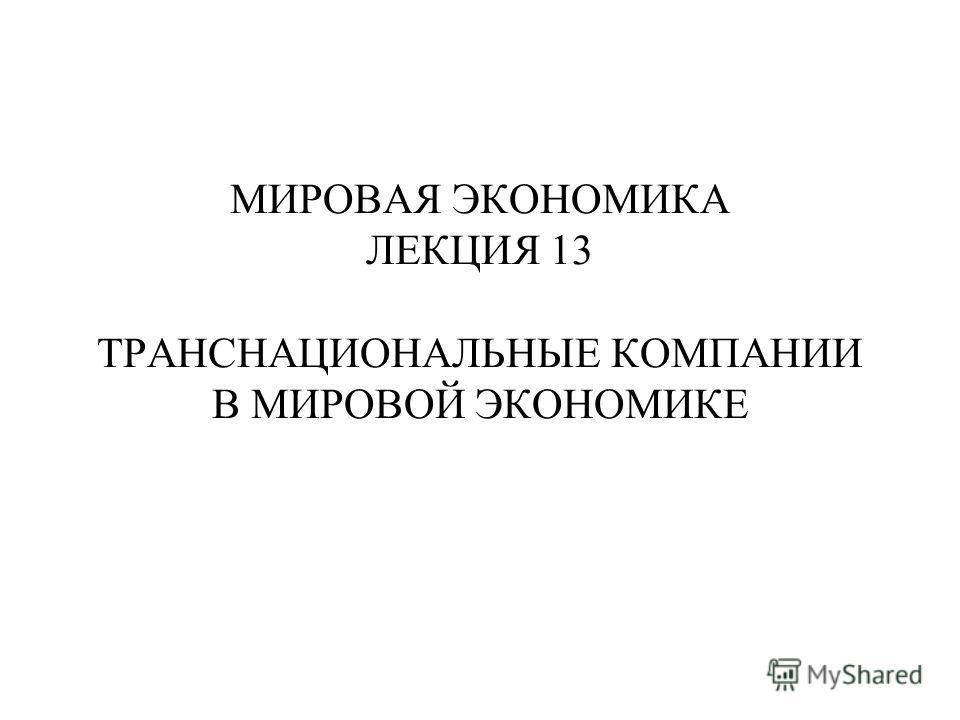 МИРОВАЯ ЭКОНОМИКА ЛЕКЦИЯ 13 ТРАНСНАЦИОНАЛЬНЫЕ КОМПАНИИ В МИРОВОЙ ЭКОНОМИКЕ