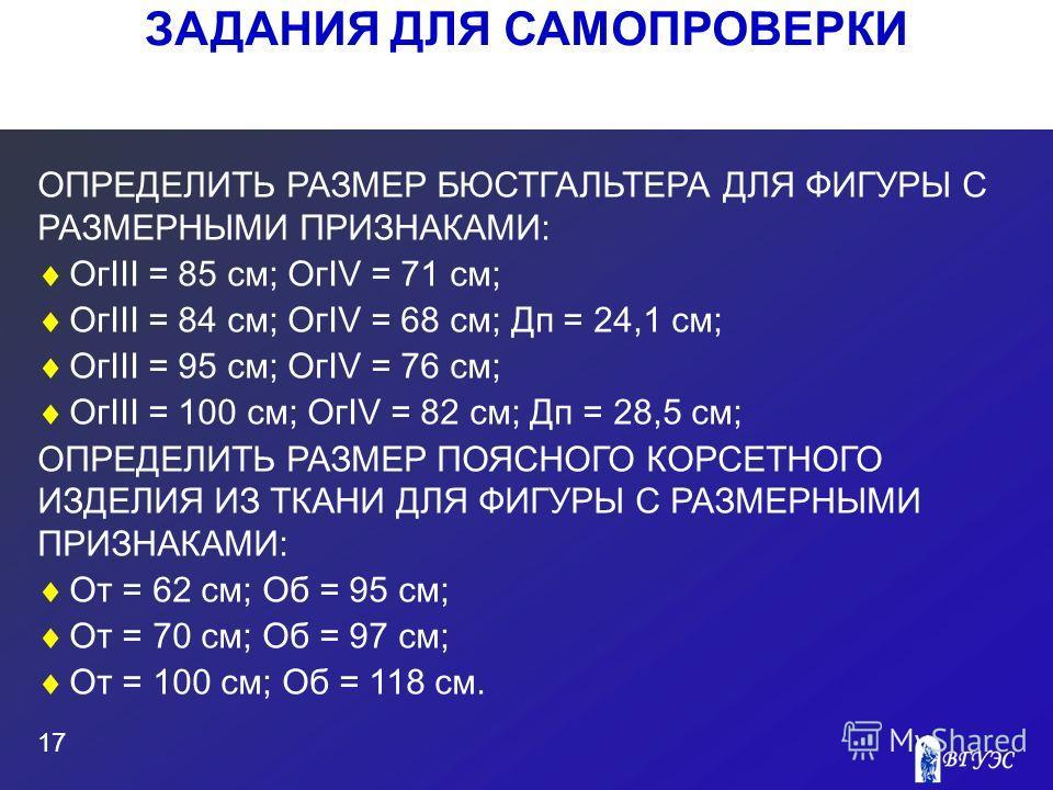 ЗАДАНИЯ ДЛЯ САМОПРОВЕРКИ 17 ОПРЕДЕЛИТЬ РАЗМЕР БЮСТГАЛЬТЕРА ДЛЯ ФИГУРЫ С РАЗМЕРНЫМИ ПРИЗНАКАМИ: ОгIII = 85 см; ОгIV = 71 см; ОгIII = 84 см; ОгIV = 68 см; Дп = 24,1 см; ОгIII = 95 см; ОгIV = 76 см; ОгIII = 100 см; ОгIV = 82 см; Дп = 28,5 см; ОПРЕДЕЛИТЬ