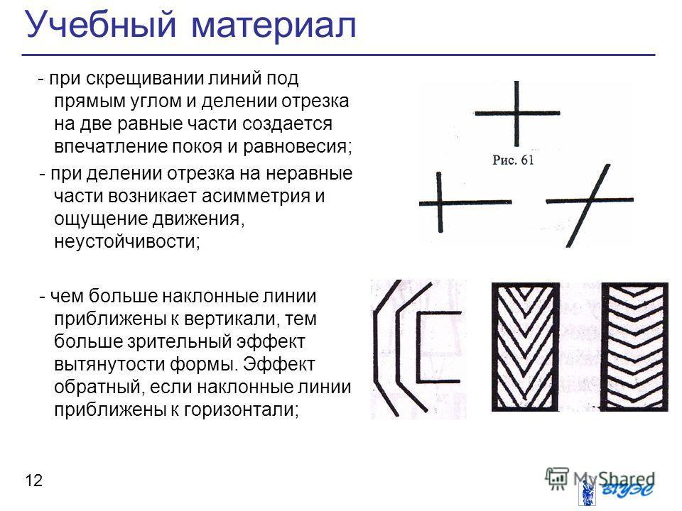 Учебный материал 12 - при скрещивании линий под прямым углом и делении отрезка на две равные части создается впечатление покоя и равновесия; - при делении отрезка на неравные части возникает асимметрия и ощущение движения, неустойчивости; - чем больш