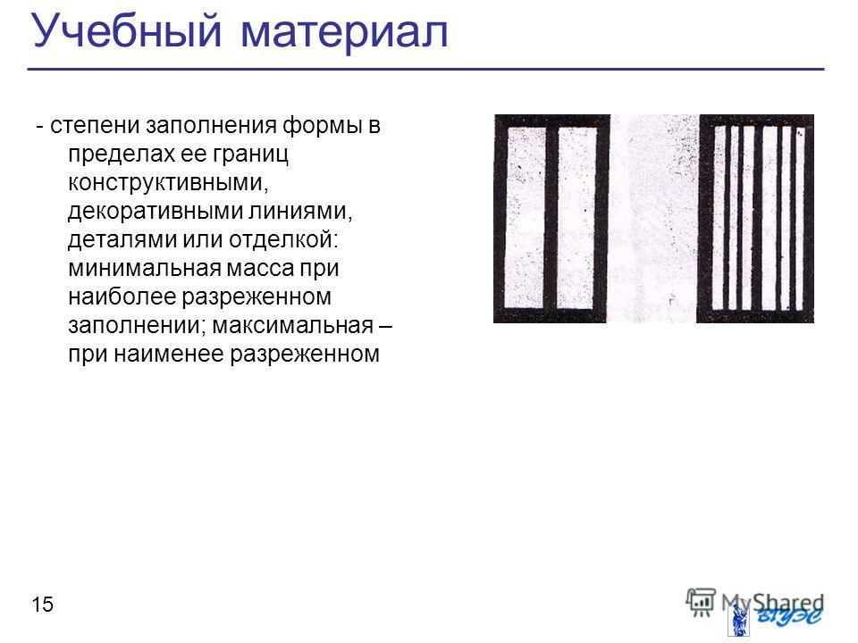 Учебный материал 15 - степени заполнения формы в пределах ее границ конструктивными, декоративными линиями, деталями или отделкой: минимальная масса при наиболее разреженном заполнении; максимальная – при наименее разреженном