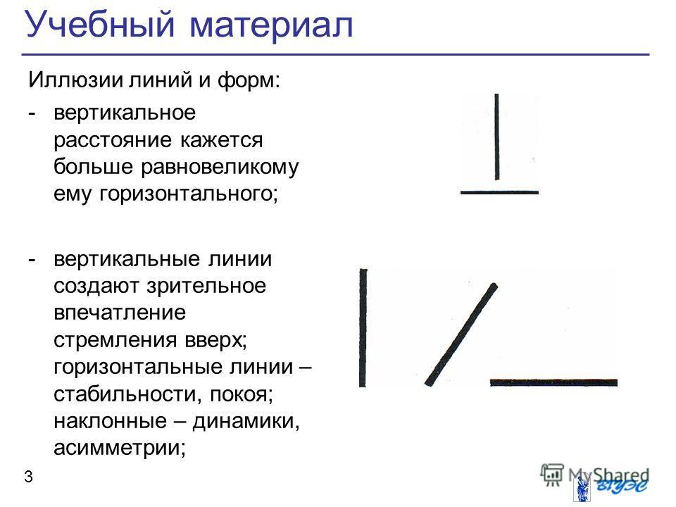 Учебный материал 3 Иллюзии линий и форм: -вертикальное расстояние кажется больше равновеликому ему горизонтального; -вертикальные линии создают зрительное впечатление стремления вверх; горизонтальные линии – стабильности, покоя; наклонные – динамики,