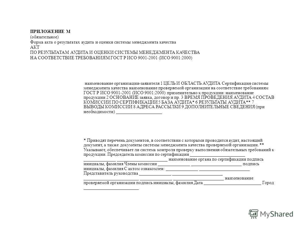 ПРИЛОЖЕНИЕ М (обязательное) Форма акта о результатах аудита и оценки системы менеджмента качества АКТ ПО РЕЗУЛЬТАТАМ АУДИТА И ОЦЕНКИ СИСТЕМЫ МЕНЕДЖМЕНТА КАЧЕСТВА НА СООТВЕТСТВИЕ ТРЕБОВАНИЯМ ГОСТ Р ИСО 9001-2001 (ИСО 9001:2000) наименование организаци