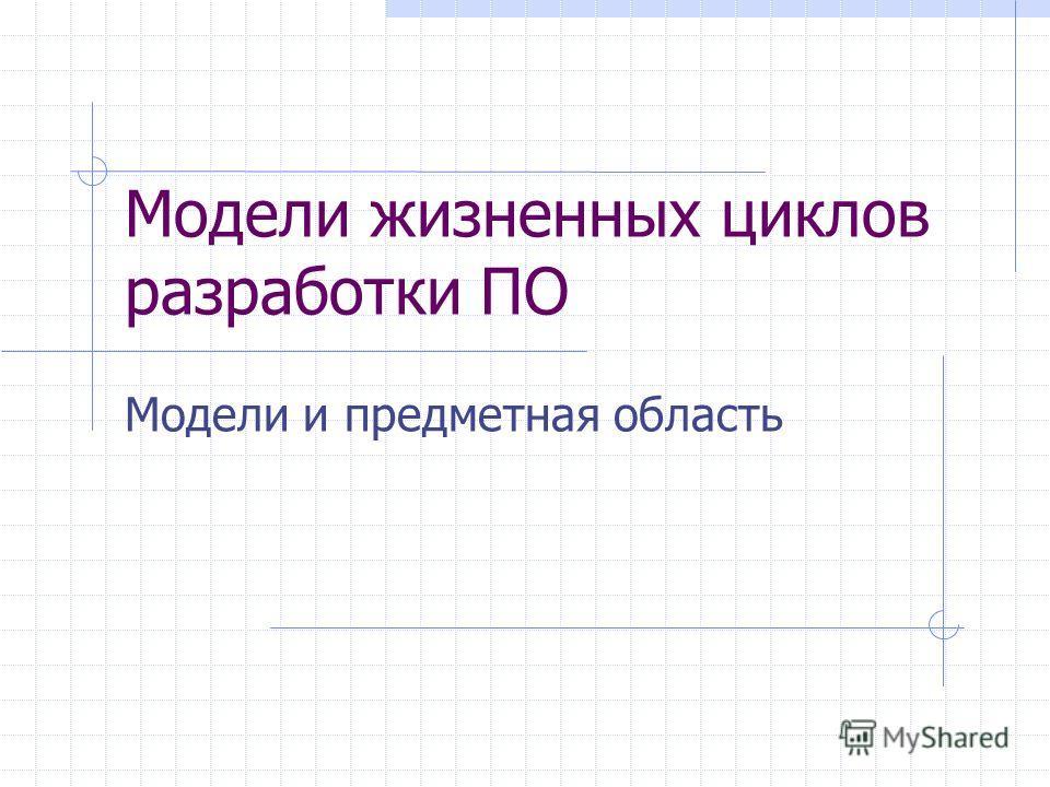 Модели жизненных циклов разработки ПО Модели и предметная область