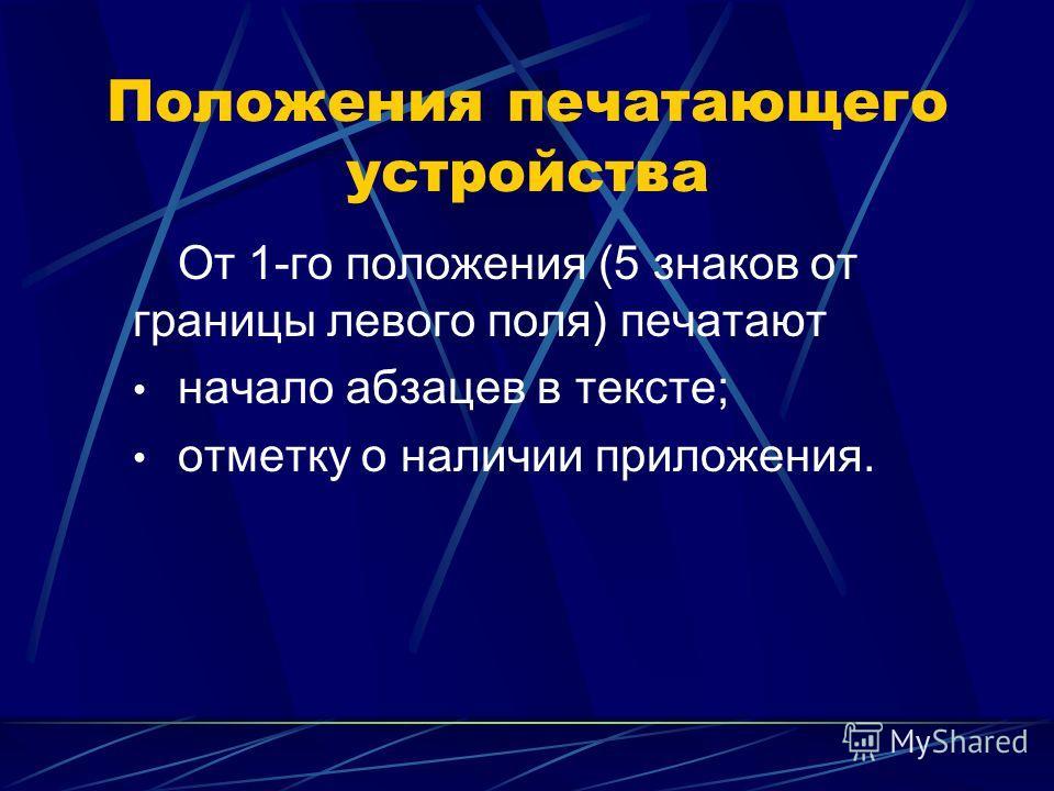 Положения печатающего устройства От 1-го положения (5 знаков от границы левого поля) печатают начало абзацев в тексте; отметку о наличии приложения.