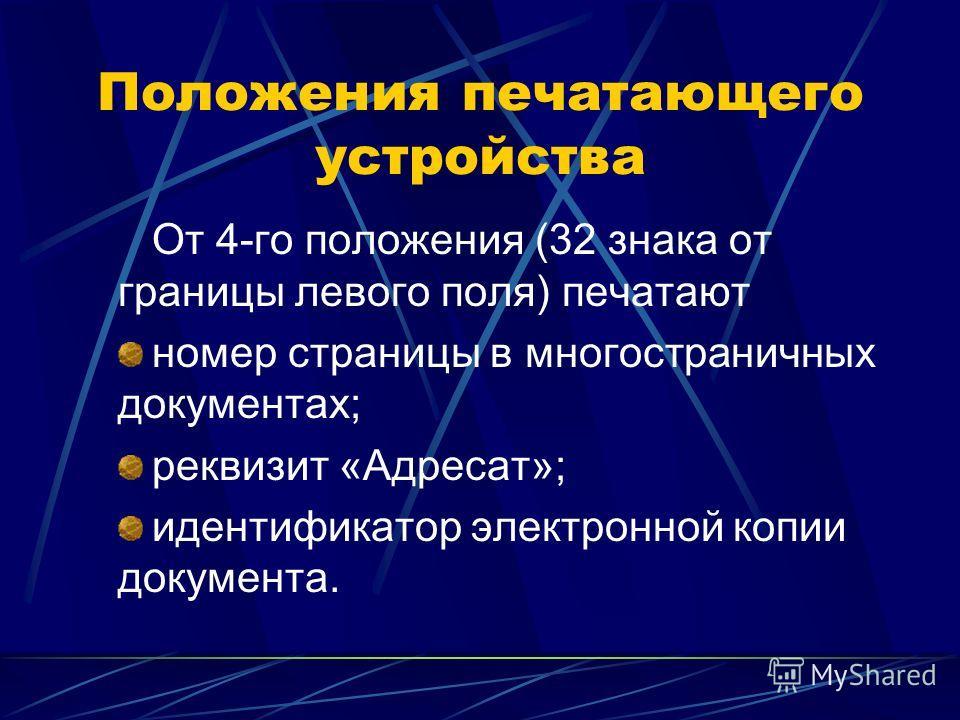 Положения печатающего устройства От 4-го положения (32 знака от границы левого поля) печатают номер страницы в многостраничных документах; реквизит «Адресат»; идентификатор электронной копии документа.