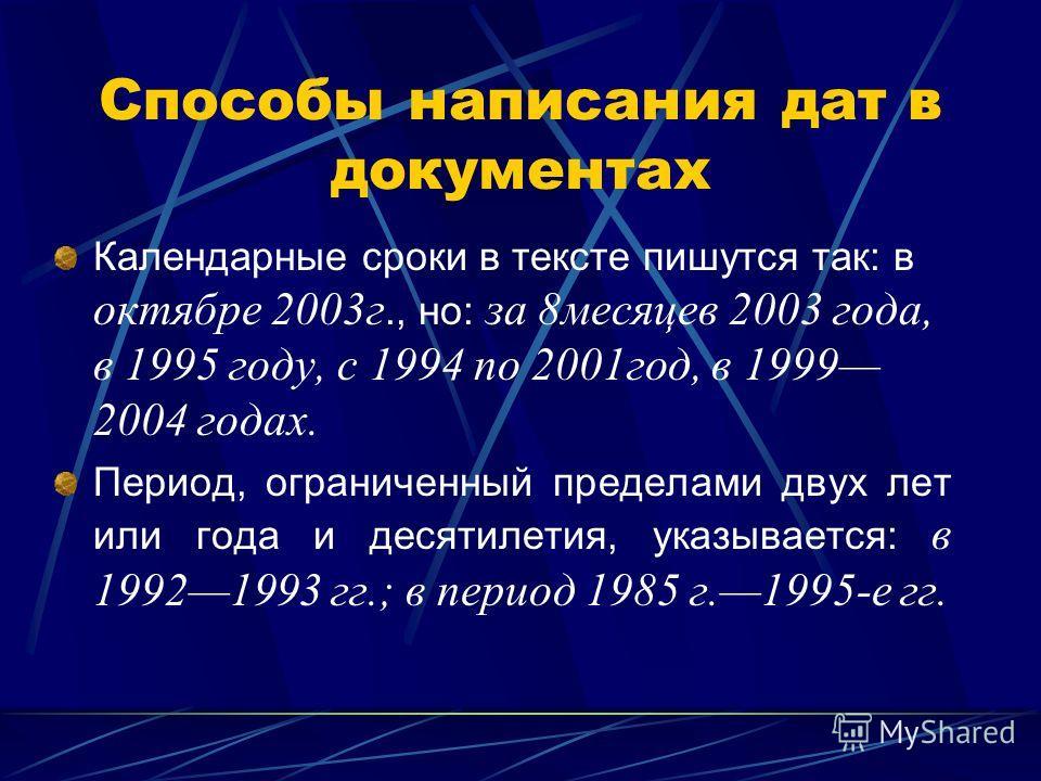 Способы написания дат в документах Календарные сроки в тексте пишутся так: в октябре 2003г., но: за 8месяцев 2003 года, в 1995 году, с 1994 по 2001год, в 1999 2004 годах. Период, ограниченный пределами двух лет или года и десятилетия, указывается: в
