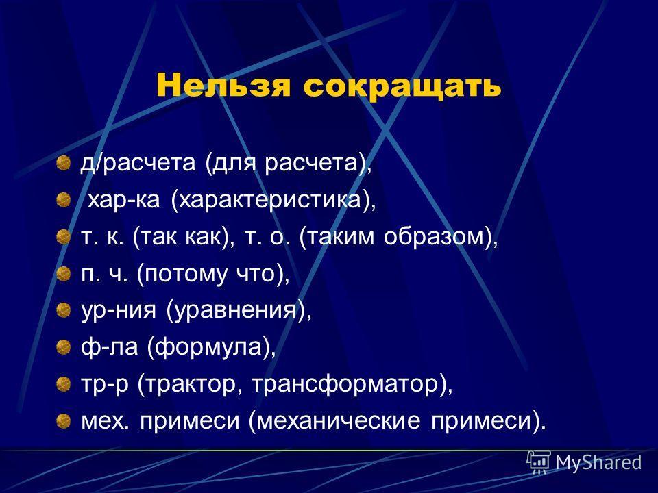 Нельзя сокращать д/расчета (для расчета), хар-ка (характеристика), т. к. (так как), т. о. (таким образом), п. ч. (потому что), ур-ния (уравнения), ф-ла (формула), тр-р (трактор, трансформатор), мех. примеси (механические примеси).