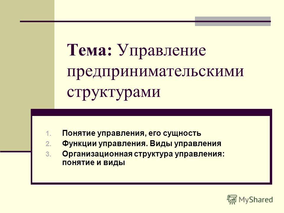 Тема: Управление предпринимательскими структурами 1. Понятие управления, его сущность 2. Функции управления. Виды управления 3. Организационная структура управления: понятие и виды