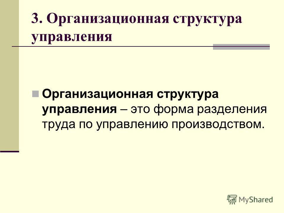 3. Организационная структура управления Организационная структура управления – это форма разделения труда по управлению производством.