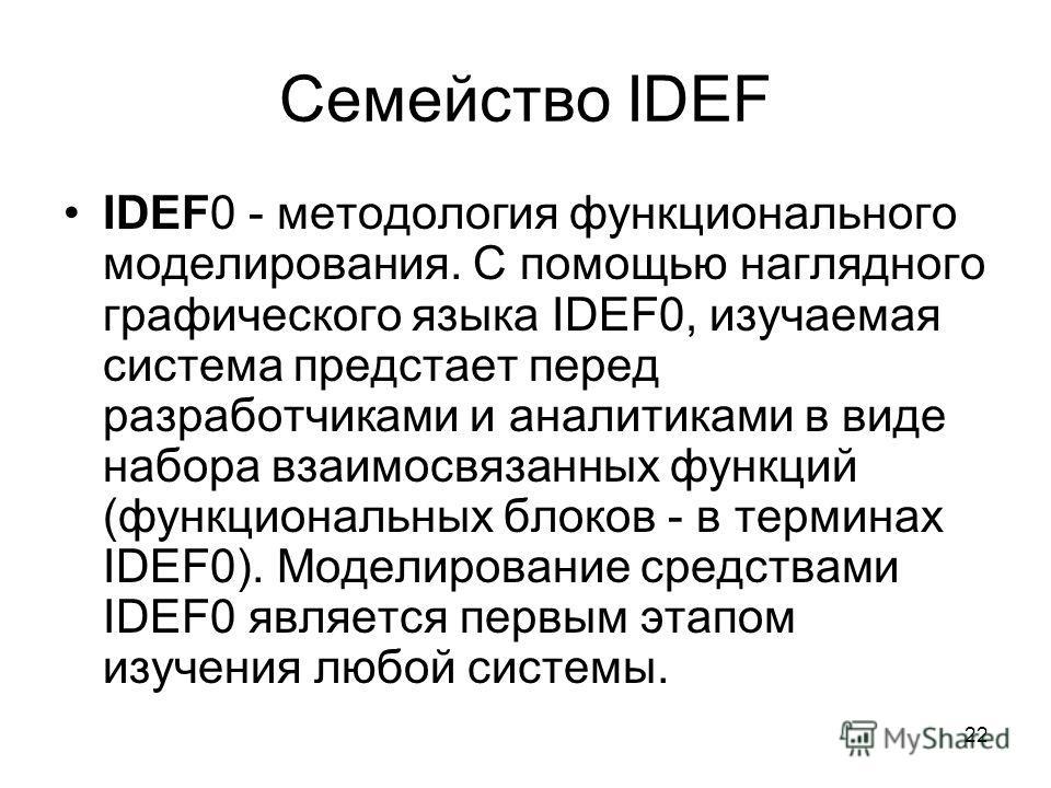 22 Семейство IDEF IDEF0 - методология функционального моделирования. С помощью наглядного графического языка IDEF0, изучаемая система предстает перед разработчиками и аналитиками в виде набора взаимосвязанных функций (функциональных блоков - в термин