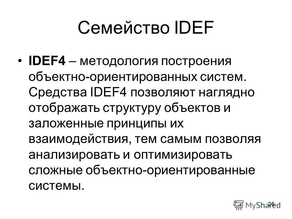 26 Семейство IDEF IDEF4 – методология построения объектно-ориентированных систем. Средства IDEF4 позволяют наглядно отображать структуру объектов и заложенные принципы их взаимодействия, тем самым позволяя анализировать и оптимизировать сложные объек