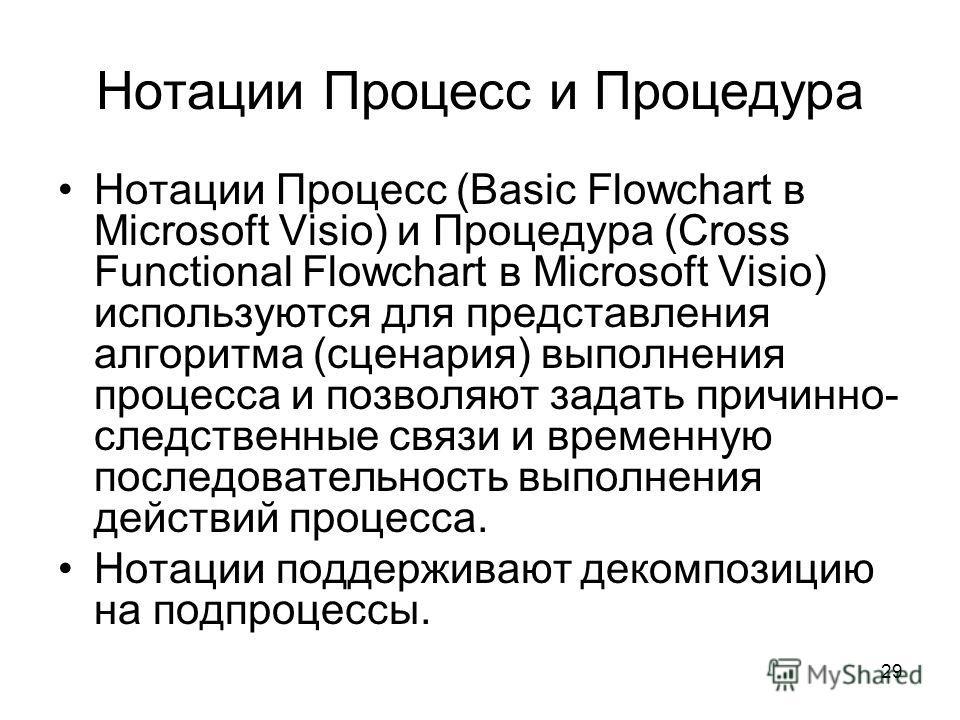 29 Нотации Процесс и Процедура Нотации Процесс (Basic Flowchart в Microsoft Visio) и Процедура (Cross Functional Flowchart в Microsoft Visio) используются для представления алгоритма (сценария) выполнения процесса и позволяют задать причинно- следств
