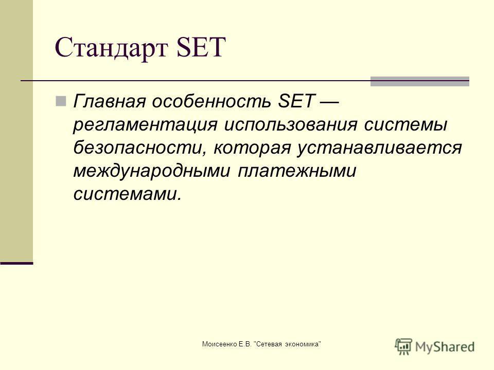Моисеенко Е.В. Сетевая экономика Стандарт SET Главная особенность SET регламентация использования системы безопасности, которая устанавливается международными платежными системами.