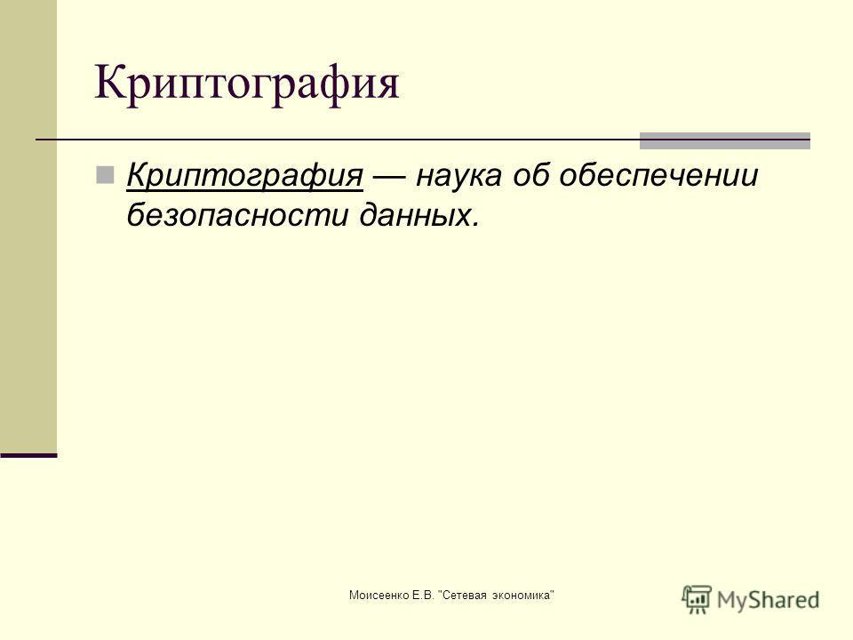 Моисеенко Е.В. Сетевая экономика Криптография Криптография наука об обеспечении безопасности данных.
