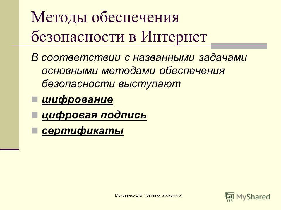 Моисеенко Е.В. Сетевая экономика Методы обеспечения безопасности в Интернет В соответствии с названными задачами основными методами обеспечения безопасности выступают шифрование цифровая подпись сертификаты