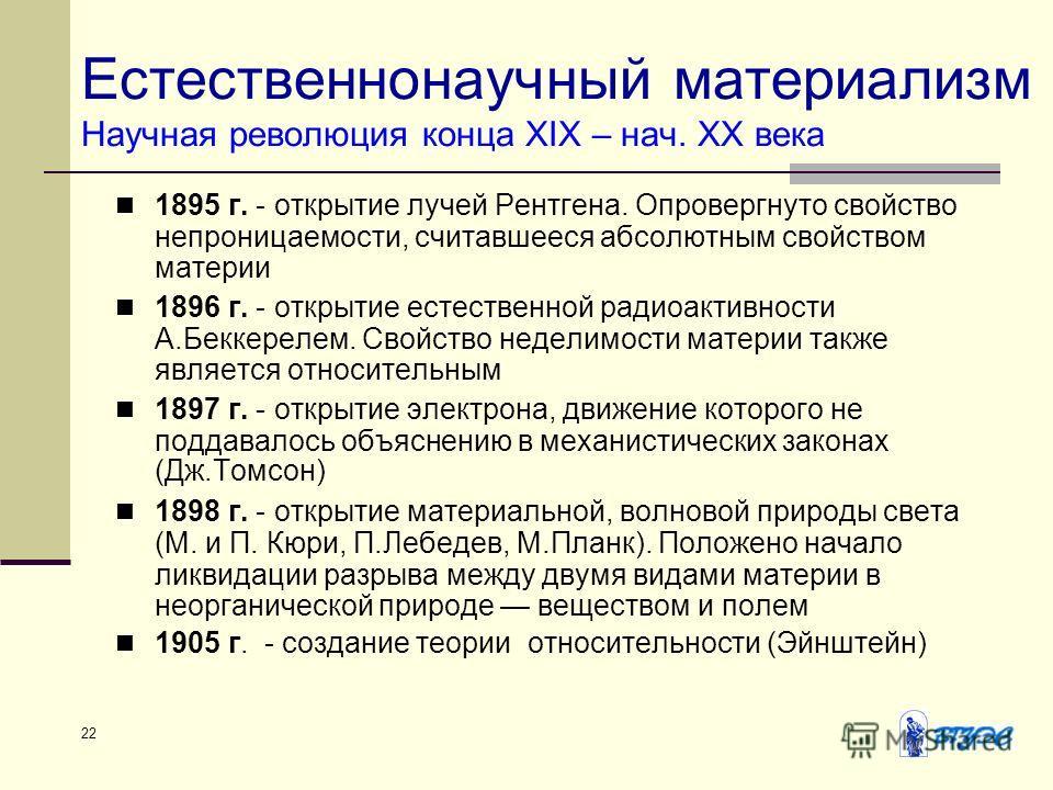 22 Естественнонаучный материализм Научная революция конца XIX – нач. ХХ века 1895 г. - открытие лучей Рентгена. Опровергнуто свойство непроницаемости, считавшееся абсолютным свойством материи 1896 г. - открытие естественной радиоактивности А.Беккерел