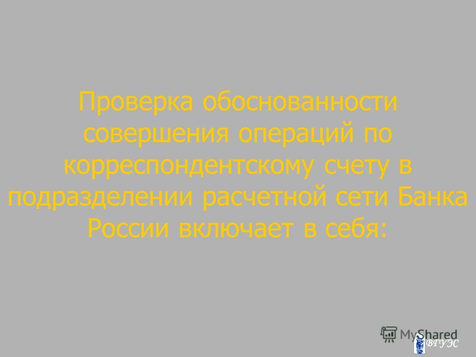 Проверка обоснованности совершения операций по корреспондентскому счету в подразделении расчетной сети Банка России включает в себя: