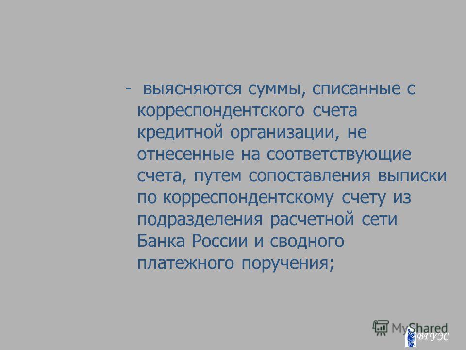 - выясняются суммы, списанные с корреспондентского счета кредитной организации, не отнесенные на соответствующие счета, путем сопоставления выписки по корреспондентскому счету из подразделения расчетной сети Банка России и сводного платежного поручен