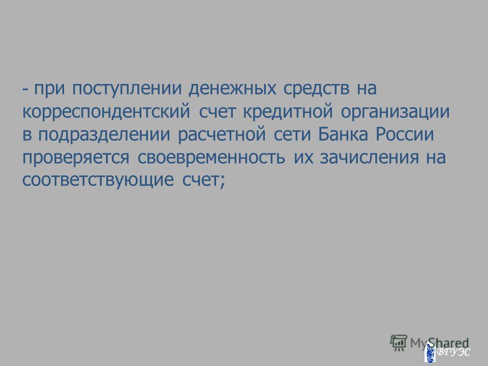 - при поступлении денежных средств на корреспондентский счет кредитной организации в подразделении расчетной сети Банка России проверяется своевременность их зачисления на соответствующие счет;