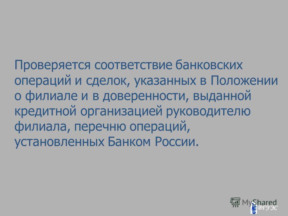 Проверяется соответствие банковских операций и сделок, указанных в Положении о филиале и в доверенности, выданной кредитной организацией руководителю филиала, перечню операций, установленных Банком России.