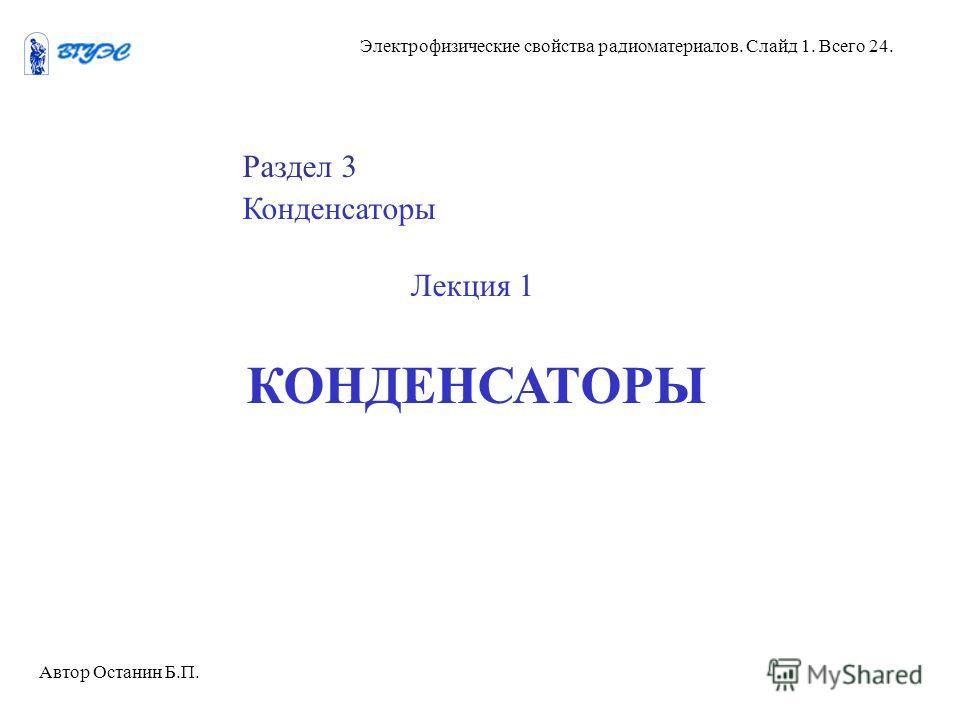 Электрофизические свойства радиоматериалов. Слайд 1. Всего 24. Раздел 3 Конденсаторы Лекция 1 КОНДЕНСАТОРЫ