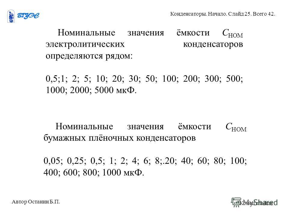 Номинальные значения ёмкости С НОМ электролитических конденсаторов определяются рядом: 0,5;1; 2; 5; 10; 20; 30; 50; 100; 200; 300; 500; 1000; 2000; 5000 мкФ. Номинальные значения ёмкости С НОМ бумажных плёночных конденсаторов 0,05; 0,25; 0,5; 1; 2; 4