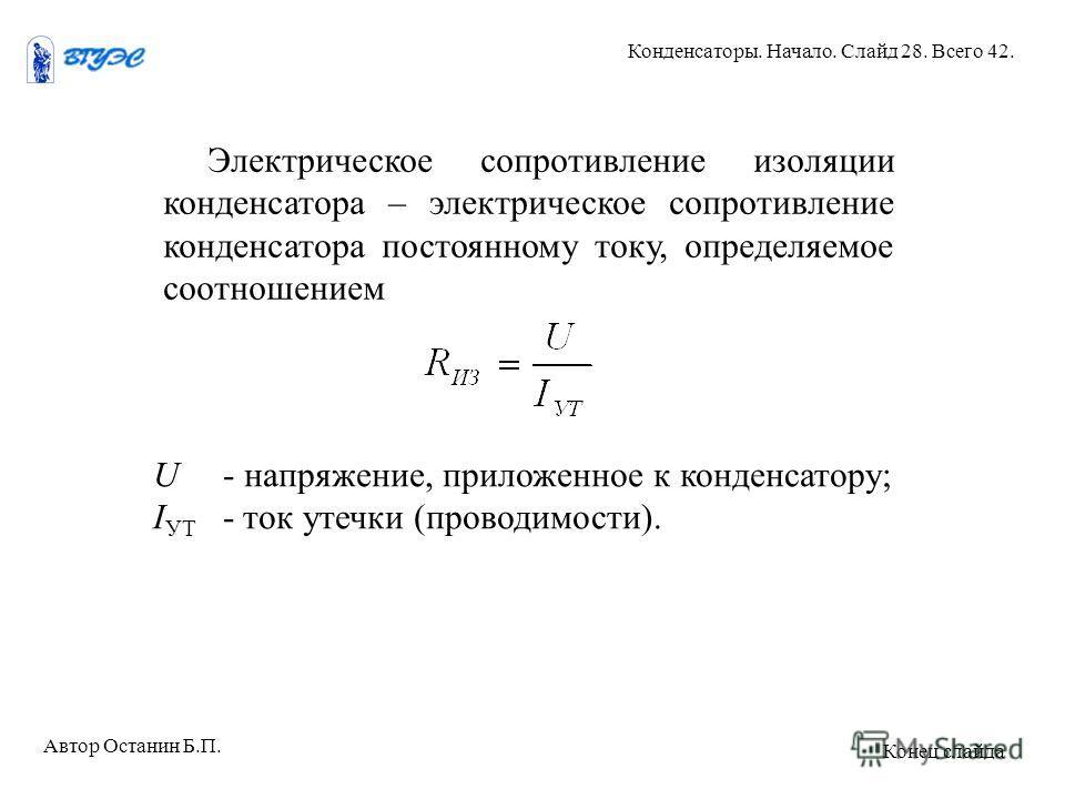 Электрическое сопротивление изоляции конденсатора – электрическое сопротивление конденсатора постоянному току, определяемое соотношением U - напряжение, приложенное к конденсатору; I УТ - ток утечки (проводимости). Автор Останин Б.П. Конденсаторы. На