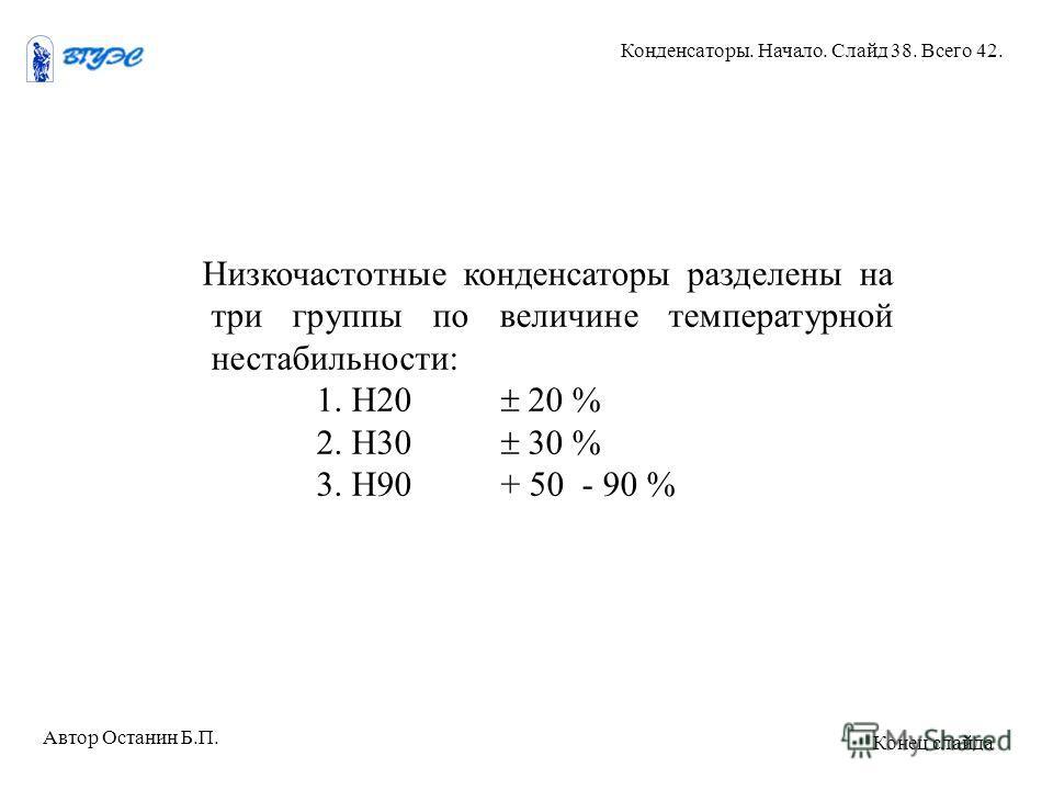 Низкочастотные конденсаторы разделены на три группы по величине температурной нестабильности: 1. Н20 20 % 2. Н30 30 % 3. Н90 + 50 - 90 % Автор Останин Б.П. Конденсаторы. Начало. Слайд 38. Всего 42. Конец слайда