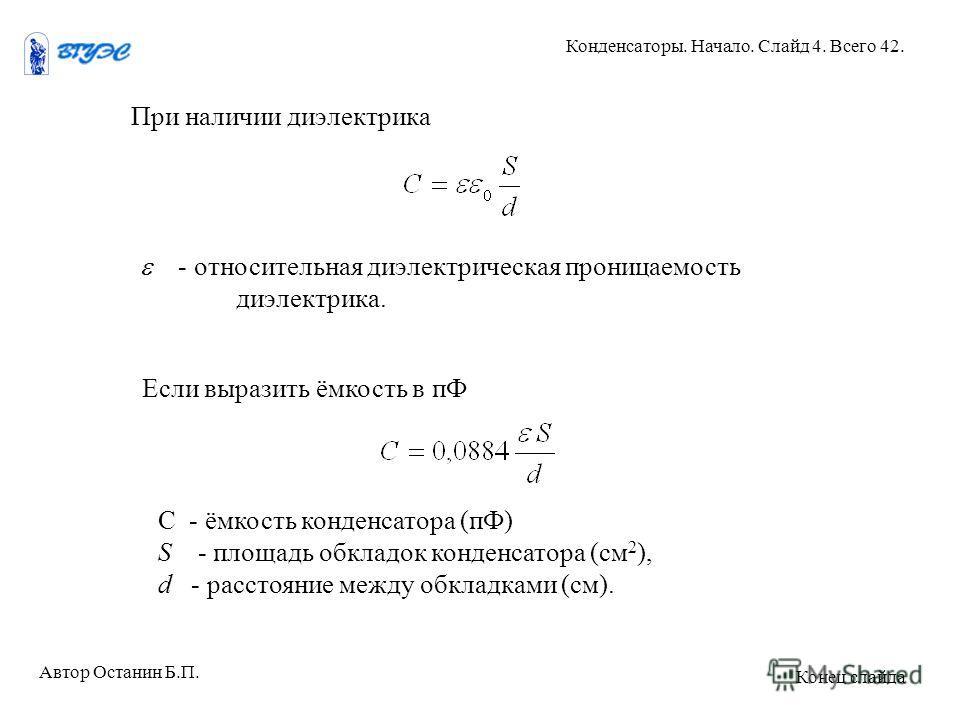 При наличии диэлектрика - относительная диэлектрическая проницаемость диэлектрика. Если выразить ёмкость в пФ С - ёмкость конденсатора (пФ) S - площадь обкладок конденсатора (см 2 ), d - расстояние между обкладками (см). Автор Останин Б.П. Конденсато