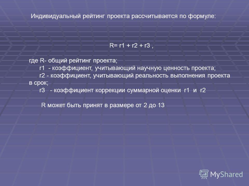 Индивидуальный рейтинг проекта рассчитывается по формуле: R= r1 + r2 + r3, где R- общий рейтинг проекта; r1 - коэффициент, учитывающий научную ценность проекта; r2 - коэффициент, учитывающий реальность выполнения проекта в срок; r3 - коэффициент корр