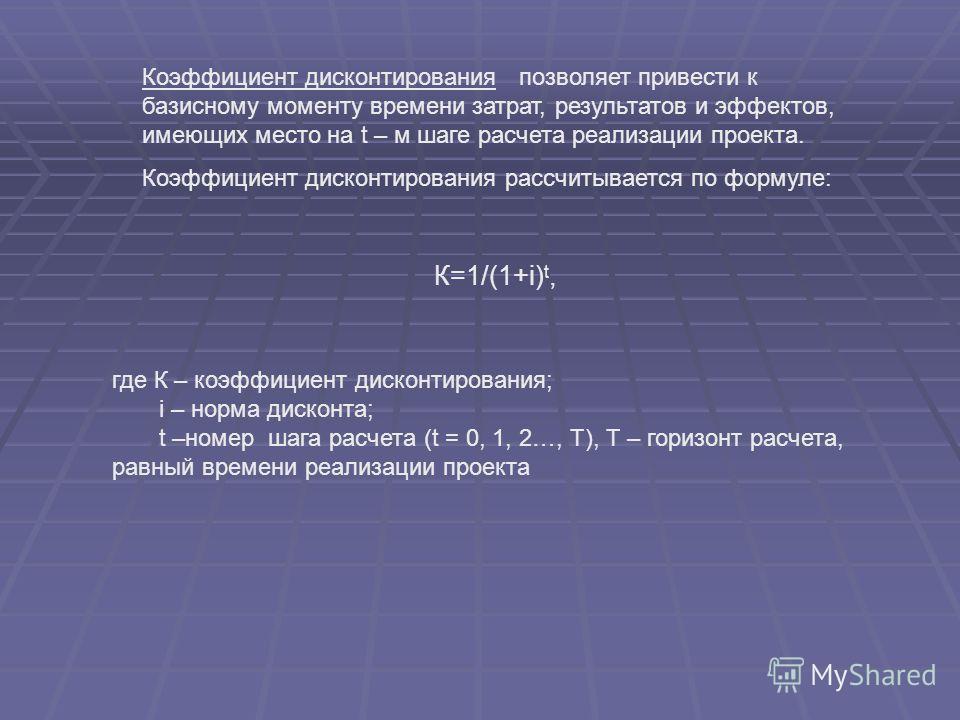 К=1/(1+i) t, где К – коэффициент дисконтирования; i – норма дисконта; t –номер шага расчета (t = 0, 1, 2…, Т), Т – горизонт расчета, равный времени реализации проекта Коэффициент дисконтирования позволяет привести к базисному моменту времени затрат,