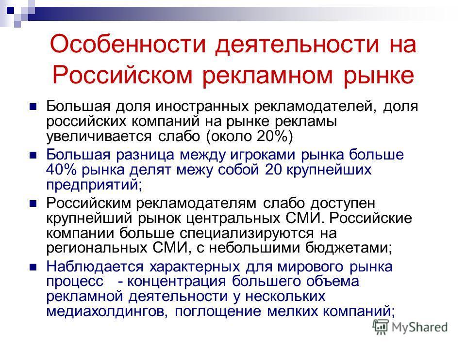 Особенности деятельности на Российском рекламном рынке Большая доля иностранных рекламодателей, доля российских компаний на рынке рекламы увеличивается слабо (около 20%) Большая разница между игроками рынка больше 40% рынка делят межу собой 20 крупне