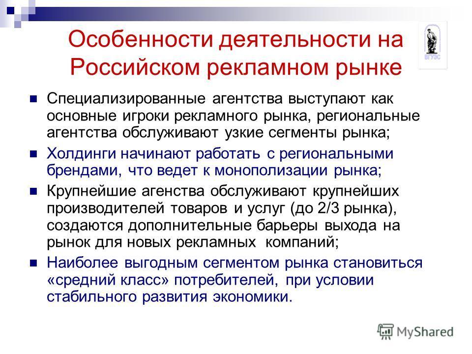 Особенности деятельности на Российском рекламном рынке Специализированные агентства выступают как основные игроки рекламного рынка, региональные агентства обслуживают узкие сегменты рынка; Холдинги начинают работать с региональными брендами, что веде