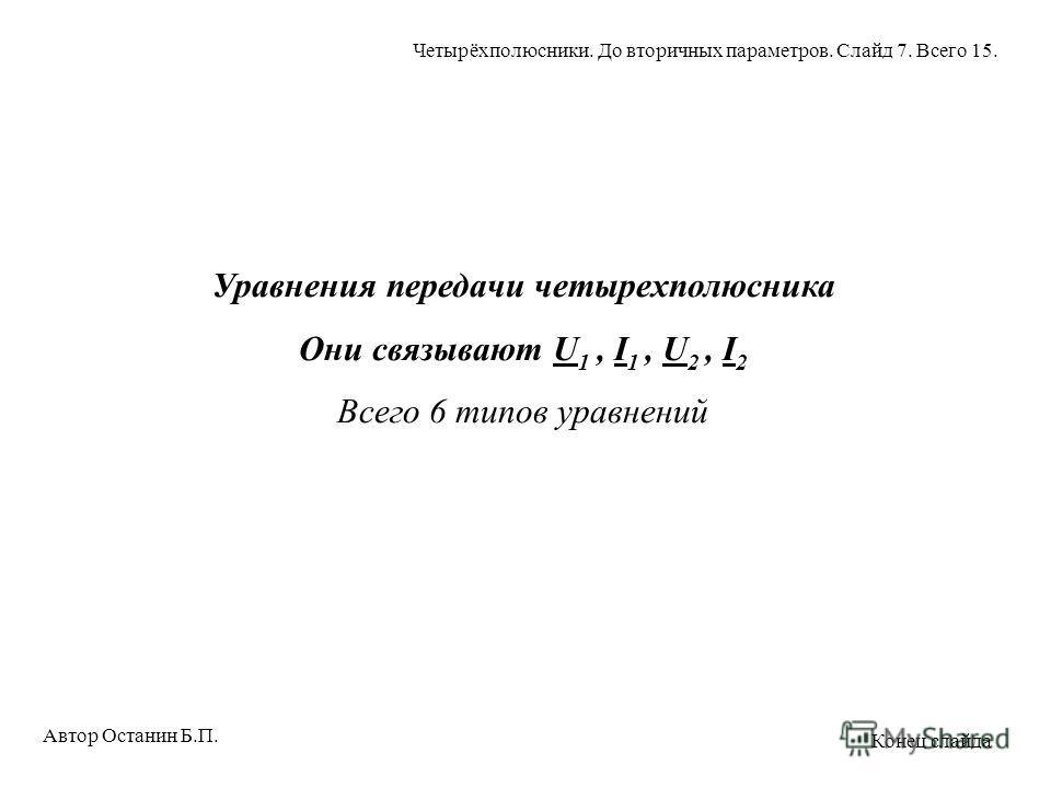 Уравнения передачи четырехполюсника Они связывают U 1, I 1, U 2, I 2 Всего 6 типов уравнений Автор Останин Б.П. Четырёхполюсники. До вторичных параметров. Слайд 7. Всего 15. Конец слайда