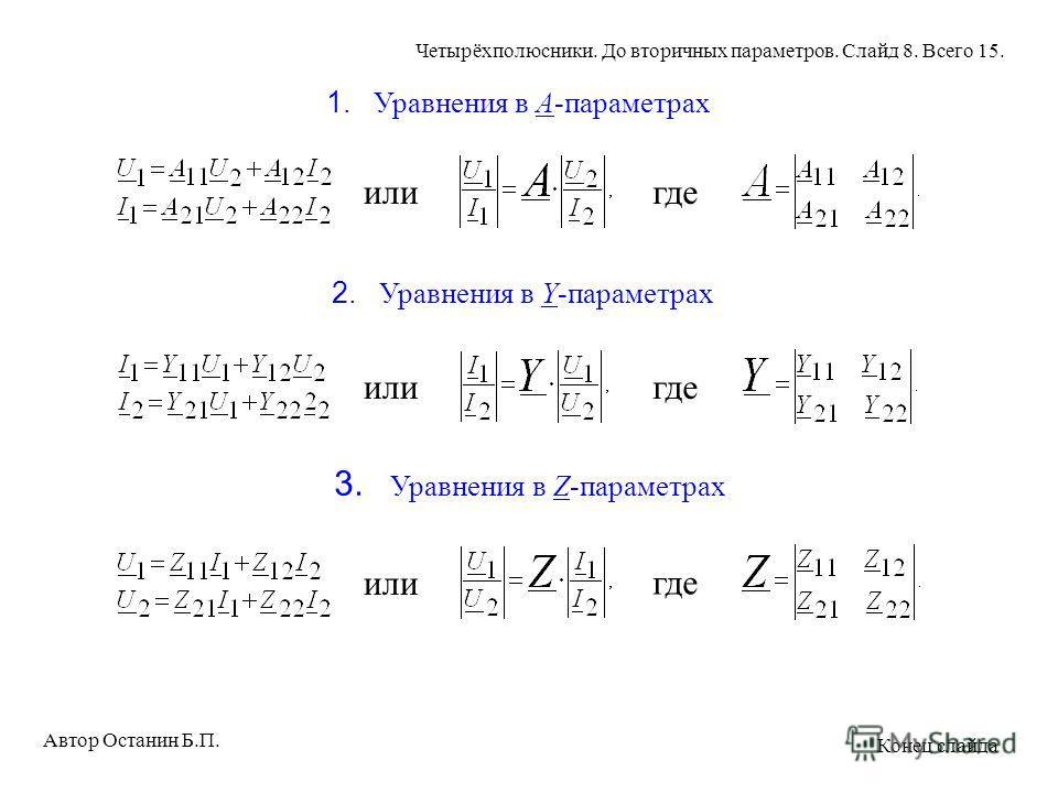 1. Уравнения в A-параметрах илигде 2. Уравнения в Y-параметрах илигде 3. Уравнения в Z-параметрах или где Автор Останин Б.П. Четырёхполюсники. До вторичных параметров. Слайд 8. Всего 15. Конец слайда