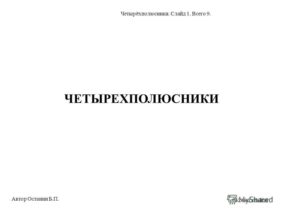 ЧЕТЫРЕХПОЛЮСНИКИ Автор Останин Б.П. Четырёхполюсники. Слайд 1. Всего 9. Конец слайда