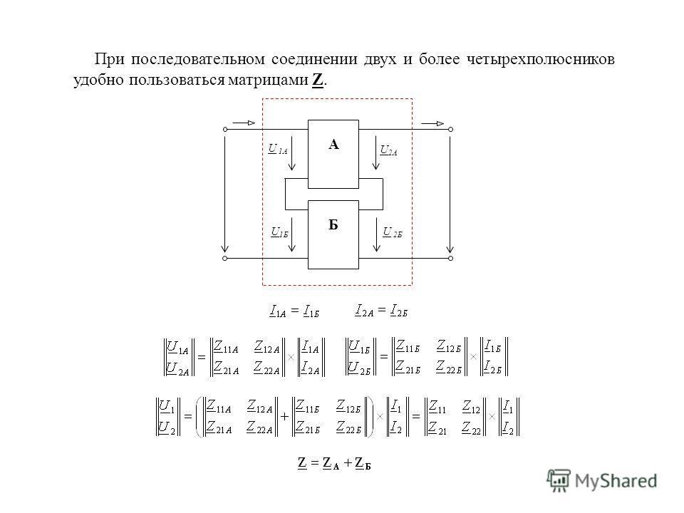 При последовательном соединении двух и более четырехполюсников удобно пользоваться матрицами Z. А Б U 2A U 1Б U 1A U 2Б