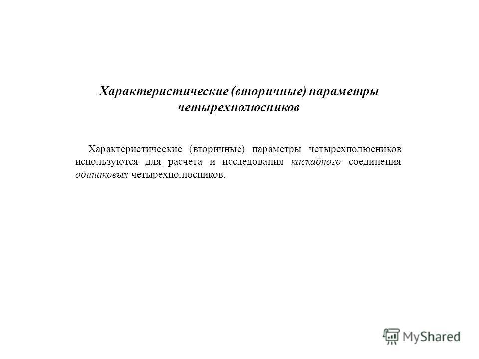 Характеристические (вторичные) параметры четырехполюсников Характеристические (вторичные) параметры четырехполюсников используются для расчета и исследования каскадного соединения одинаковых четырехполюсников.