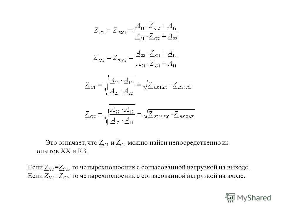 Это означает, что Z C1 и Z C2 можно найти непосредственно из опытов XX и КЗ. Если Z H2 =Z C2, то четырехполюсник с согласованной нагрузкой на выходе. Если Z H1 =Z C1, то четырехполюсник с согласованной нагрузкой на входе.