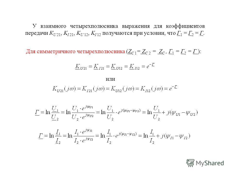 У взаимного четырехполюсника выражения для коэффициентов передачи К U 21, K I 21, K U 12, K I 12 получаются при условии, что Г 1 = Г 2 = Г. Для симметричного четырехполюсника (Z C 1 = Z C 2 = Z C, Г 1 = Г 2 = Г ): или