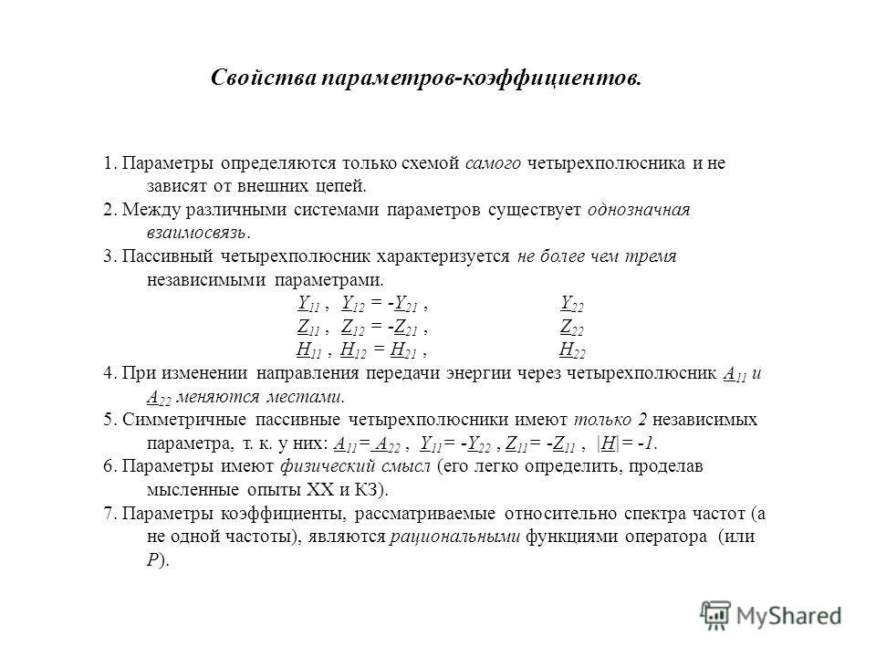 Свойства параметров-коэффициентов. 1. Параметры определяются только схемой самого четырехполюсника и не зависят от внешних цепей. 2. Между различными системами параметров существует однозначная взаимосвязь. 3. Пассивный четырехполюсник характеризуетс