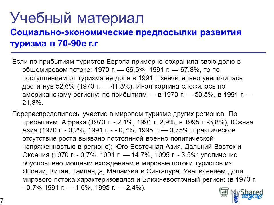 Если по прибытиям туристов Европа примерно сохранила свою долю в общемировом потоке: 1970 г. 66,5%, 1991 г. 67,8%, то по поступлениям от туризма ее доля в 1991 г. значительно увеличилась, достигнув 52,6% (1970 г. 41,3%). Иная картина сложилась по аме