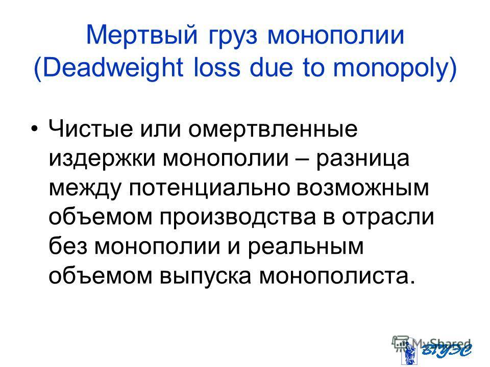 Мертвый груз монополии (Deadweight loss due to monopoly) Чистые или омертвленные издержки монополии – разница между потенциально возможным объемом производства в отрасли без монополии и реальным объемом выпуска монополиста.